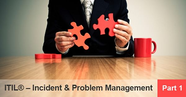 ITIL® – Incident &amp  Problem Management (Part 1)