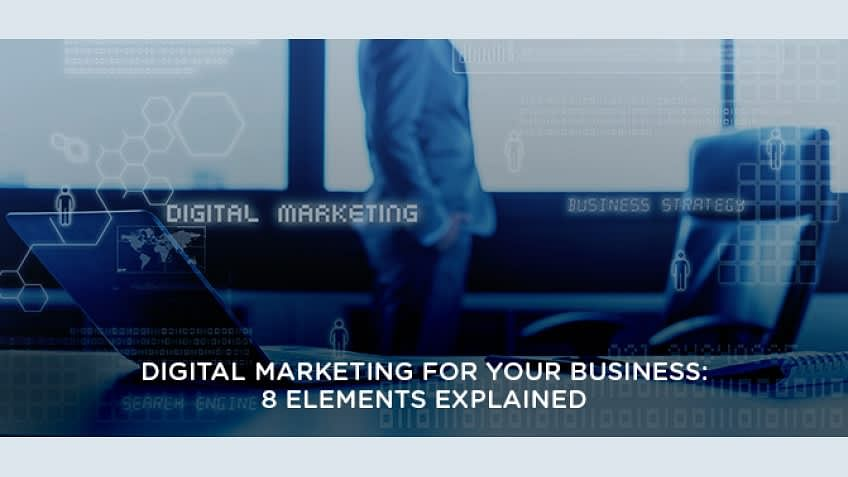 Digital Marketing For Your Business: 8 Elements Explained
