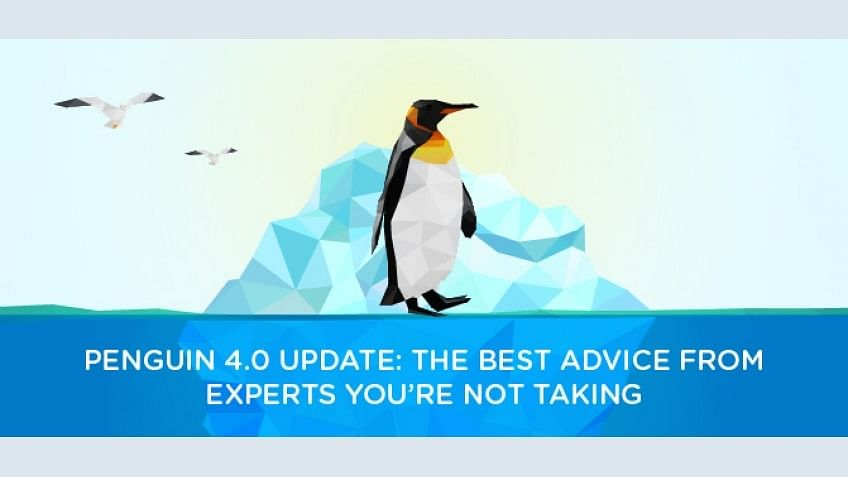 Penguin 4.0 Update: The Best Advice From Experts You're Not Taking