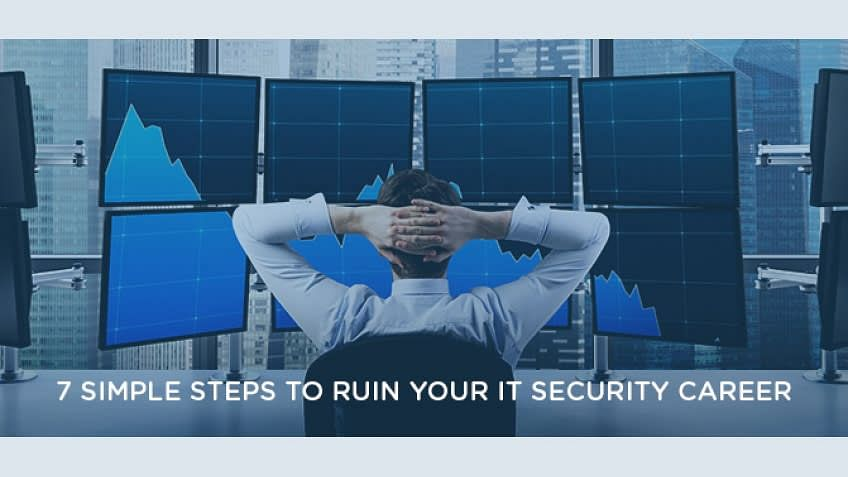 7 Simple Steps to Ruin your IT Security Career