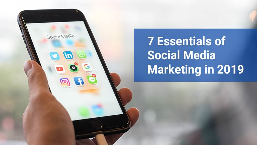 7 Essentials of Social Media Marketing in 2019