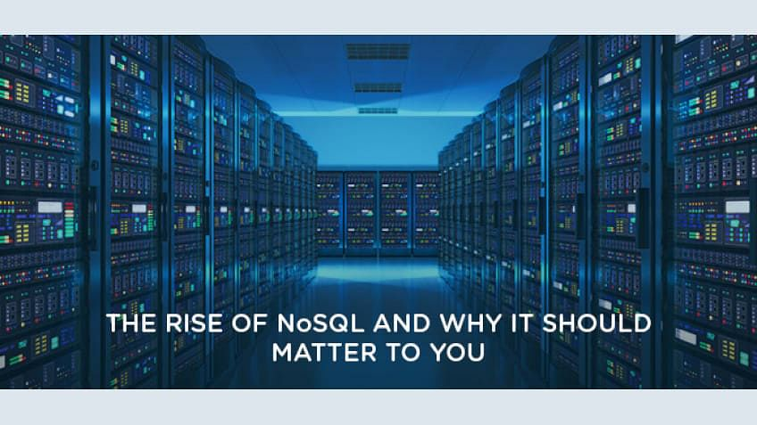 The Rise of NoSQL and Why it Should Matter to You