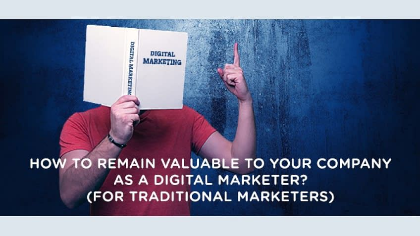 How to remain valuable to your company as a digital marketer? (for traditional marketers)