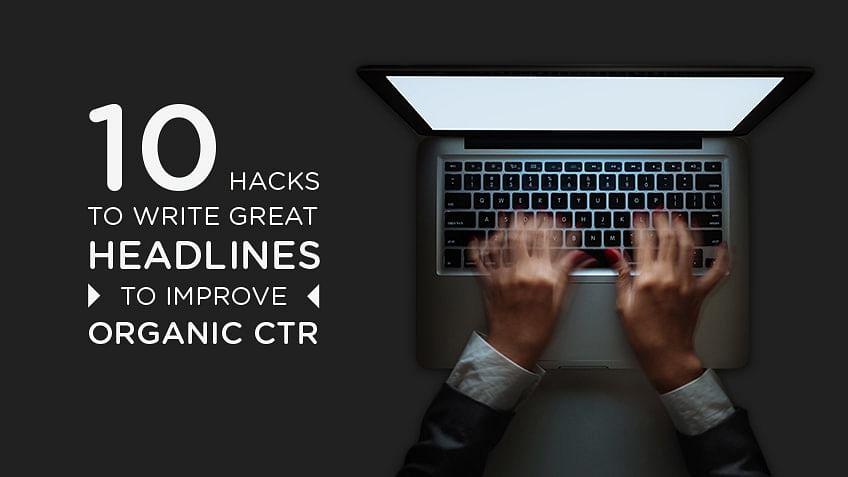 10 Hacks to Write Great Headlines for Improving Organic CTR